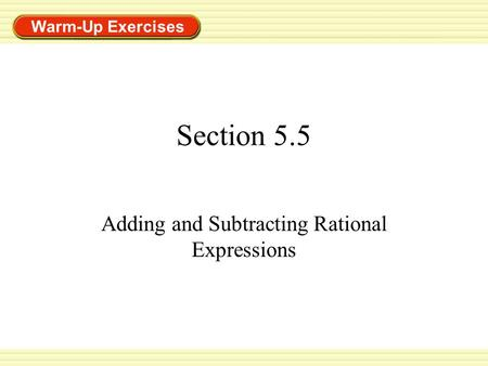 Warm-Up Exercises Section 5.5 Adding and Subtracting Rational Expressions.