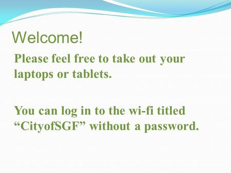 "Welcome! Please feel free to take out your laptops or tablets. You can log in to the wi-fi titled ""CityofSGF"" without a password."