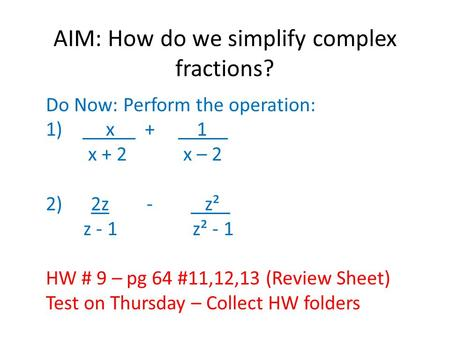 AIM: How do we simplify complex fractions? Do Now: Perform the operation: 1) x__ + 1__ x + 2 x – 2 2) 2z - z²_ z - 1 z² - 1 HW # 9 – pg 64 #11,12,13 (Review.