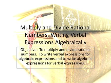 Multiply and Divide Rational Numbers, Writing Verbal Expressions Algebraically Objective: To multiply and divide rational numbers. To write verbal expressions.