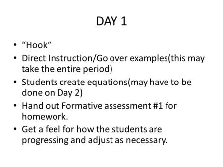 "DAY 1 ""Hook"" Direct Instruction/Go over examples(this may take the entire period) Students create equations(may have to be done on Day 2) Hand out Formative."