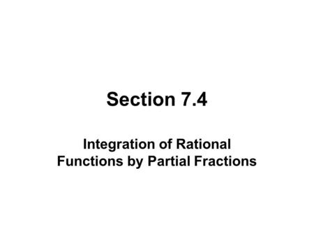 Section 7.4 Integration of Rational Functions by Partial Fractions.