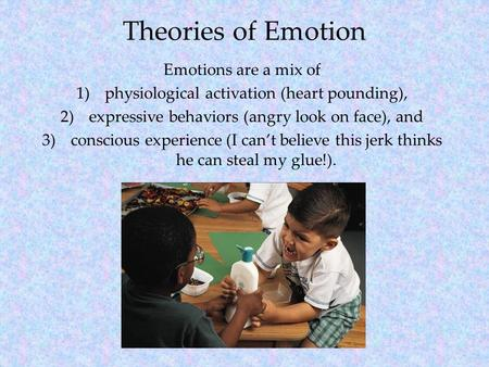 Theories of Emotion Emotions are a mix of 1)physiological activation (heart pounding), 2)expressive behaviors (angry look on face), and 3)conscious experience.