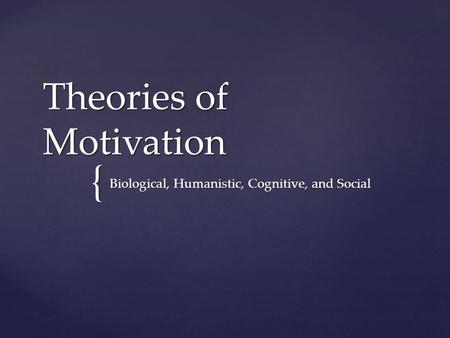 { Theories of Motivation Biological, Humanistic, Cognitive, and Social.