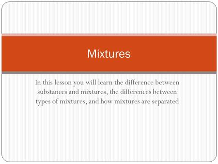 In this lesson you will learn the difference between substances and mixtures, the differences between types of mixtures, and how mixtures are separated.