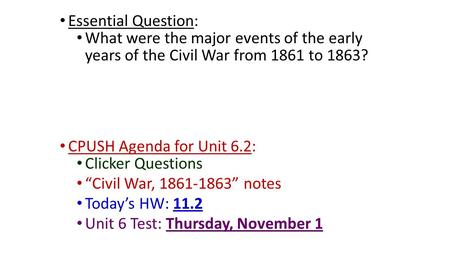 "Essential Question: What were the major events of the early years of the Civil War from 1861 to 1863? CPUSH Agenda for Unit 6.2: Clicker Questions ""Civil."