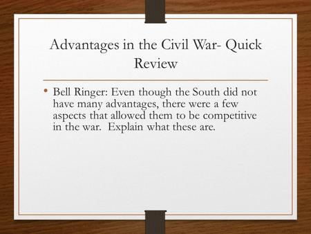 Advantages in the Civil War- Quick Review Bell Ringer: Even though the South did not have many advantages, there were a few aspects that allowed them to.