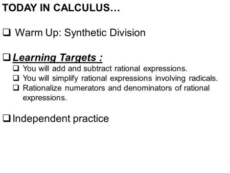 TODAY IN CALCULUS…  Warm Up: Synthetic Division  Learning Targets :  You will add and subtract rational expressions.  You will simplify rational expressions.