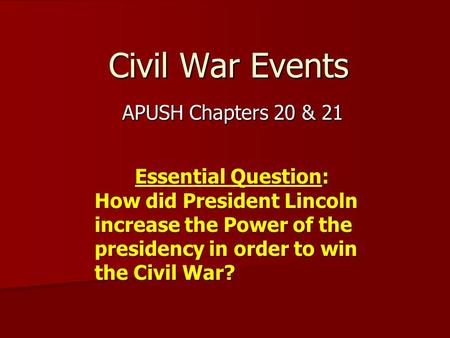 Civil War Events APUSH Chapters 20 & 21 Essential Question: How did President Lincoln increase the Power of the presidency in order to win the Civil War?
