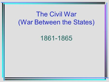 The Civil War (War Between the States) 1861-1865.