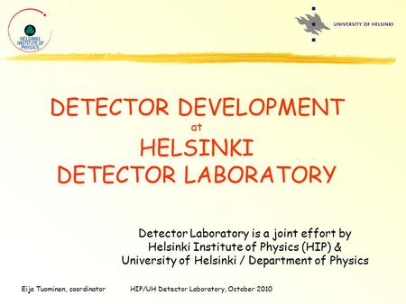 Eija Tuominen, coordinatorHIP/UH Detector Laboratory, October 2010 DETECTOR DEVELOPMENT at HELSINKI DETECTOR LABORATORY Detector Laboratory is a joint.