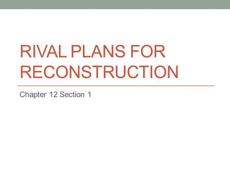 RIVAL PLANS FOR RECONSTRUCTION Chapter 12 Section 1.