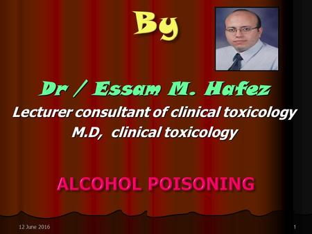 Dr / Essam M. Hafez Lecturer consultant of clinical toxicology M.D, clinical toxicology 12 June 20161.