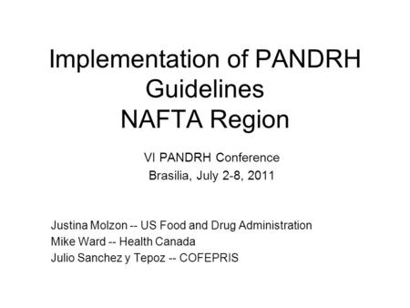 Implementation of PANDRH Guidelines NAFTA Region VI PANDRH Conference Brasilia, July 2-8, 2011 Justina Molzon -- US Food and Drug Administration Mike Ward.