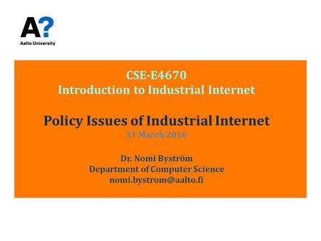 CSE-E4670 Introduction to Industrial Internet Policy Issues of Industrial Internet 31 March 2016 Dr. Nomi Byström Department of Computer Science nomi.bystrom@aalto.fi.