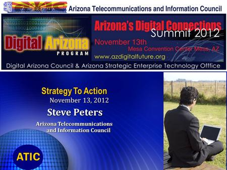 Strategy To Action November 13, 2012 Steve Peters Steve Peters Arizona Telecommunications and Information Council.