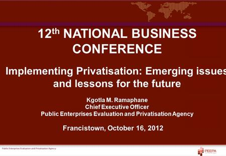 PEEPA 12 th NATIONAL BUSINESS CONFERENCE Implementing Privatisation: Emerging issues and lessons for the future Kgotla M. Ramaphane Chief Executive Officer.