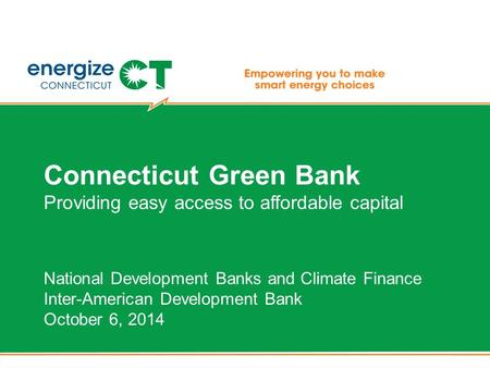 Connecticut Green Bank Providing easy access to affordable capital National Development Banks and Climate Finance Inter-American Development Bank October.