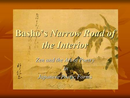 Basho's Narrow Road of the Interior Zen and the Art of Poetry in in Japanese Poetic Forms.