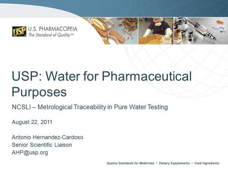 USP: Water for Pharmaceutical Purposes NCSLI – Metrological Traceability in Pure Water Testing August 22, 2011 Antonio Hernandez-Cardoso Senior Scientific.