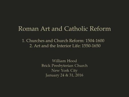 Roman Art and Catholic Reform William Hood Brick Presbyterian Church New York City January 24 & 31, 2016 1. Churches and Church Reform: 1504-1600 2. Art.