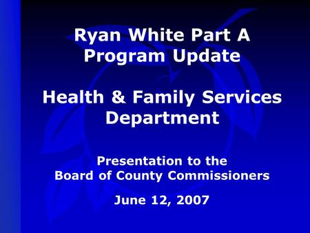 Ryan White Part A Program Update Health & Family Services Department Presentation to the Board of County Commissioners June 12, 2007.