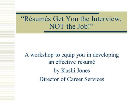 """Résumés Get You the Interview, NOT the Job!"" A workshop to equip you in developing an effective résumé by Kushi Jones Director of Career Services."