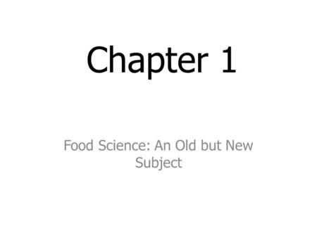Chapter 1 Food Science: An Old but New Subject. Objectives Describe the three periods in the development of foods. Summarize how food products and processing.
