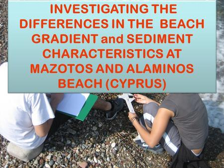 VIRTUAL INVESTIGATION INVESTIGATING THE DIFFERENCES IN THE BEACH GRADIENT and SEDIMENT CHARACTERISTICS AT MAZOTOS AND ALAMINOS BEACH (CYPRUS)