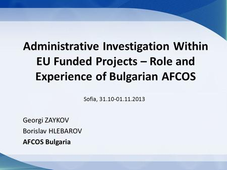 Administrative Investigation Within EU Funded Projects – Role and Experience of Bulgarian AFCOS Sofia, 31.10-01.11.2013 Georgi ZAYKOV Borislav HLEBAROV.