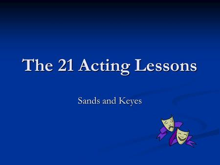 The 21 Acting Lessons Sands and Keyes. 1. How do you do? How do you do is usually rote. How do you do is usually rote. Other times we really care Other.