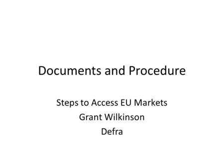 Documents and Procedure Steps to Access EU Markets Grant Wilkinson Defra.