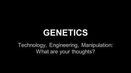 GENETICS Technology, Engineering, Manipulation: What are your thoughts?