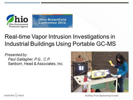 Building Trust. Engineering Success. Real-time Vapor Intrusion Investigations in Industrial Buildings Using Portable GC-MS Presented by: Paul Gallagher,