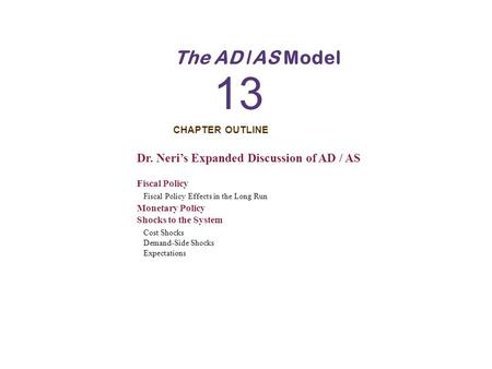 CHAPTER OUTLINE 13 The AD /AS Model Dr. Neri's Expanded Discussion of AD / AS Fiscal Policy Fiscal Policy Effects in the Long Run Monetary Policy Shocks.