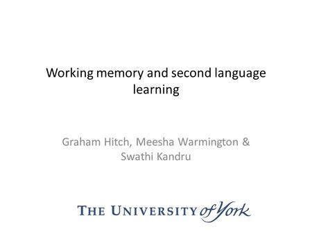 Working memory and second language learning Graham Hitch, Meesha Warmington & Swathi Kandru.