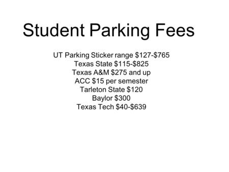 Student Parking Fees UT Parking Sticker range $127-$765 Texas State $115-$825 Texas A&M $275 and up ACC $15 per semester Tarleton State $120 Baylor $300.