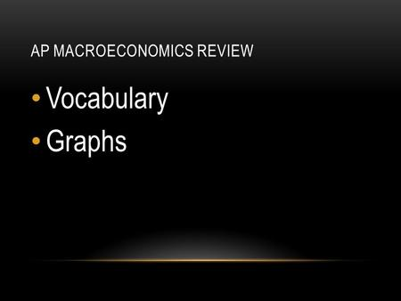 AP MACROECONOMICS REVIEW Vocabulary Graphs. THREE BASIC ECONOMIC QUESTIONS What to produce How to produce For whom to produce Can apply to anything.