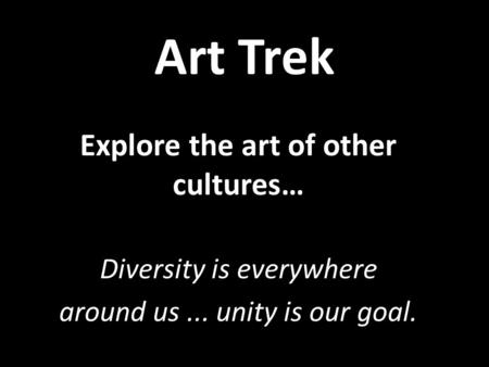 Art Trek Explore the art of other cultures… Diversity is everywhere around us... unity is our goal.
