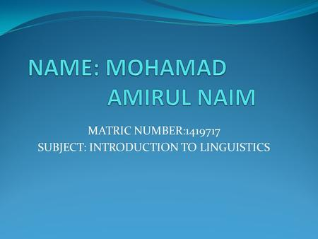 MATRIC NUMBER:1419717 SUBJECT: INTRODUCTION TO LINGUISTICS.
