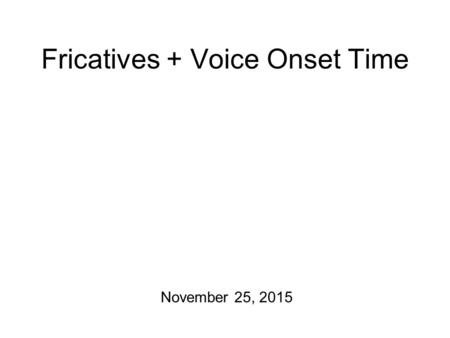 Fricatives + Voice Onset Time November 25, 2015 In the Year 2000 Today: we'll wrap up fricatives… and then move on to stops. This Friday, there will.