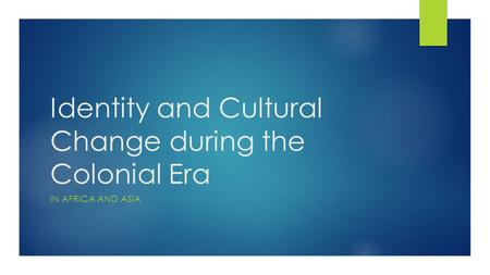 Identity and Cultural Change during the Colonial Era IN AFRICA AND ASIA.