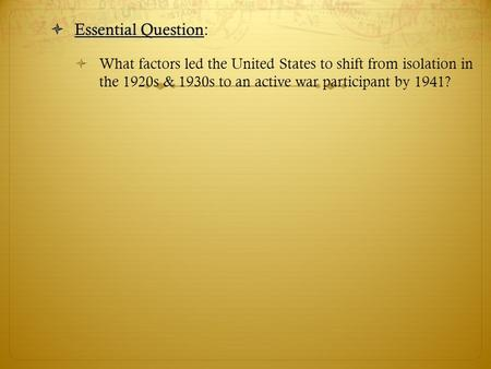  Essential Question  Essential Question:  What factors led the United States to shift from isolation in the 1920s & 1930s to an active war participant.