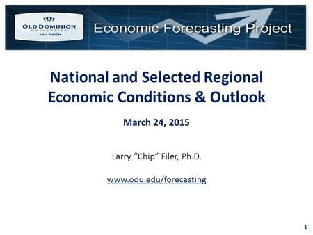 "1 National and Selected Regional Economic Conditions & Outlook March 24, 2015 Larry ""Chip"" Filer, Ph.D. www.odu.edu/forecasting."
