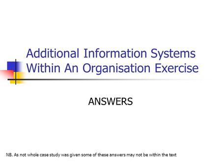 Additional Information Systems Within An Organisation Exercise ANSWERS NB. As not whole case study was given some of these answers may not be within the.