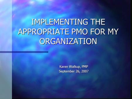 IMPLEMENTING THE APPROPRIATE PMO FOR MY ORGANIZATION Karen Walkup, PMP September 26, 2007.