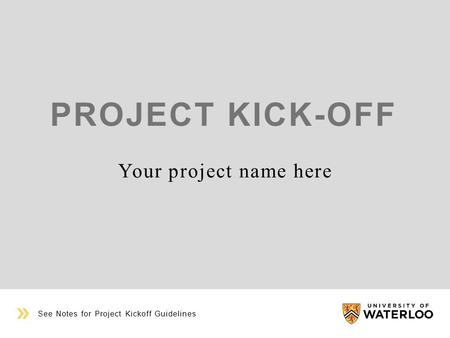 PROJECT KICK-OFF Your project name here See Notes for Project Kickoff Guidelines.
