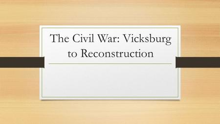 The Civil War: Vicksburg to Reconstruction. In May of 1863… General Ulysses S. Grant led Union troops to Vicksburg, Mississippi Essential Port on the.
