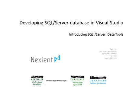 Developing SQL/Server database in Visual Studio Introducing SQL /Server Data Tools Peter Lu.Net Practices Director Principle Architect Nexient March 19.