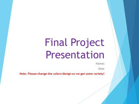 Final Project Presentation Names Date Note: Please change the colors/design so we get some variety!